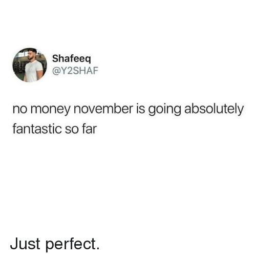 No Money November: Shafeeq  @Y2SHAF  no money november is going absolutely  fantastic so far Just perfect.