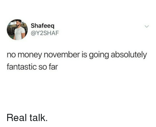 No Money November: Shafeeq  @Y2SHAF  no money november is going absolutelyy  fantastic so far Real talk.