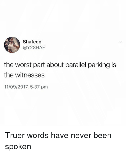 Truer Words: Shafeeq  @Y2SHAF  the worst part about parallel parking is  the witnesses  11/09/2017, 5:37 pnm Truer words have never been spoken