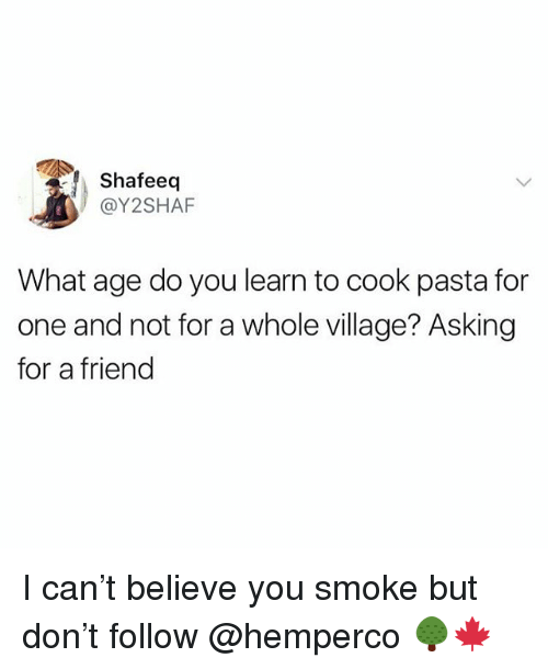 British, Asking, and Pasta: Shafeeq  @Y2SHAF  What age do you learn to cook pasta for  one and not for a whole village? Asking  for a friend I can't believe you smoke but don't follow @hemperco 🌳🍁