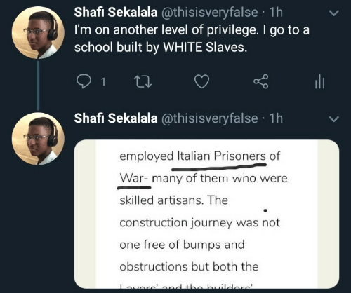 Construction: Shafi Sekalala @thisisveryfalse · 1h  I'm on another level of privilege. I go to a  school built by WHITE Slaves.  ili  Shafi Sekalala @thisisveryfalse · 1h  employed Italian Prisoners of  War- many of them wno were  skilled artisans. The  construction journey was not  one free of bumps and  obstructions but both the  averc'ond the builders