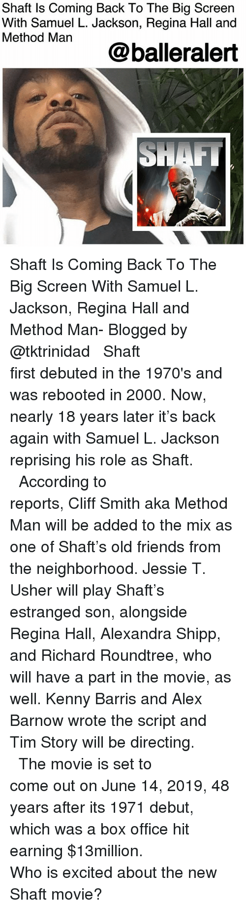 debuted: Shaft ls Coming Back To The Big Screen  With Samuel L. Jackson, Regina Hall and  Method Man  @balleralert Shaft Is Coming Back To The Big Screen With Samuel L. Jackson, Regina Hall and Method Man- Blogged by @tktrinidad ⠀⠀⠀⠀⠀⠀⠀⠀⠀ ⠀⠀⠀⠀⠀⠀⠀⠀⠀ Shaft first debuted in the 1970's and was rebooted in 2000. Now, nearly 18 years later it's back again with Samuel L. Jackson reprising his role as Shaft. ⠀⠀⠀⠀⠀⠀⠀⠀⠀ ⠀⠀⠀⠀⠀⠀⠀⠀⠀ According to reports, Cliff Smith aka Method Man will be added to the mix as one of Shaft's old friends from the neighborhood. Jessie T. Usher will play Shaft's estranged son, alongside Regina Hall, Alexandra Shipp, and Richard Roundtree, who will have a part in the movie, as well. Kenny Barris and Alex Barnow wrote the script and Tim Story will be directing. ⠀⠀⠀⠀⠀⠀⠀⠀⠀ ⠀⠀⠀⠀⠀⠀⠀⠀⠀ The movie is set to come out on June 14, 2019, 48 years after its 1971 debut, which was a box office hit earning $13million. ⠀⠀⠀⠀⠀⠀⠀⠀⠀ ⠀⠀⠀⠀⠀⠀⠀⠀⠀ Who is excited about the new Shaft movie?
