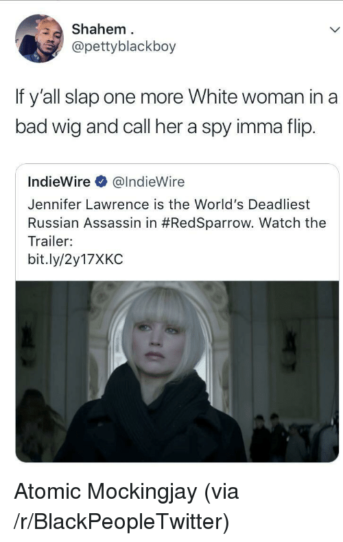 Bad, Blackpeopletwitter, and Jennifer Lawrence: Shahem  @pettyblackboy  If y'all slap one more White woman in a  bad wig and call her a spy imma flip.  IndieWire @IndieWire  Jennifer Lawrence is the World's Deadliest  Russian Assassin in #RedSparrow. Watch the  Trailer:  bit.ly/2y17XKC <p>Atomic Mockingjay (via /r/BlackPeopleTwitter)</p>
