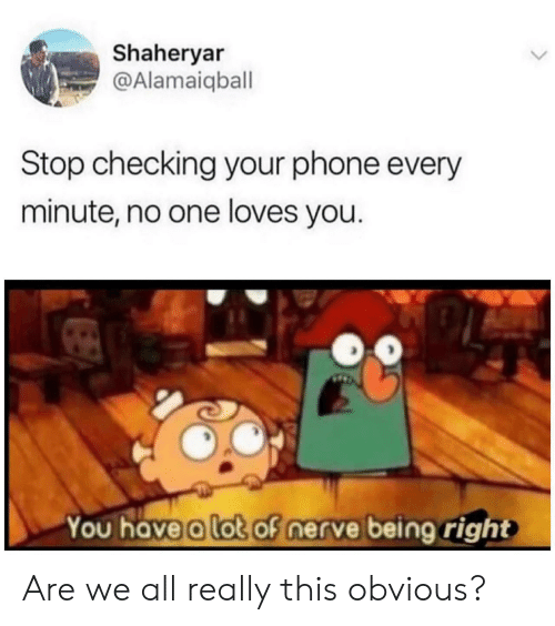Phone, One, and All: Shaheryar  @Alamaiqball  Stop checking your phone every  minute, no one loves you.  You have a lot of nerve being right Are we all really this obvious?