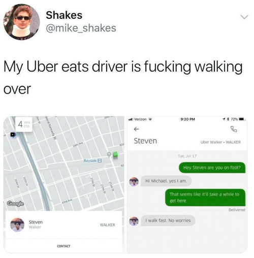 Fucking, Google, and Uber: Shakes  @mike_shakes  My Uber eats driver is fucking walking  over  38th  Verizon  MIN  9:20 PM  1 72%  ETA  Steven  Uber Walker WALKER  30th Ave  40  Tue. Jul 17  Bayside  Hey Steven are you on foot?  Hi Michael, yes I am  That seems like it'l take a while to  Google  43rd Ave  get here  Delivered  Steven  I walk fast. No worries  WALKER  Walker  CONTACT  213th St  212th St  211th St  poral Kennedy St  9th St  205th St  204th St