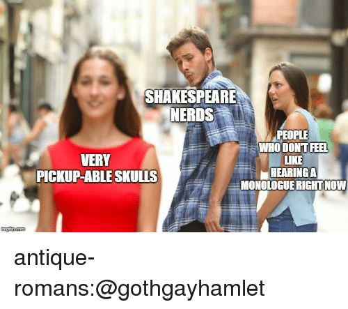 Shakespeare, Target, and Tumblr: SHAKESPEARE  NERDS  PEOPLE  WHO DONT FEEL  LIKE  HEARING A  MONOLOGUERIGHTNOW  VERY  PICKUP-ABLE SULLS  IC  imgfip.com antique-romans:@gothgayhamlet