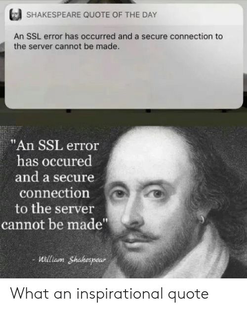 "Shakespeare, Ssl, and Quote: SHAKESPEARE QUOTE OF THE DAY  An SSL error has occurred and a secure connection to  the server cannot be made.  ""An SSL error  has occured  and a secure  connection  to the server  cannot be made""  uilliam Shakespear What an inspirational quote"