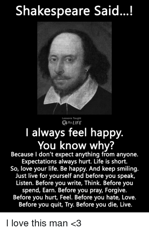 Life, Love, and Memes: Shakespeare Said...!  Lessons Taught  By LIFE  I always feel happy.  You know why?  Because l don't expect anything from anyone.  Expectations always hurt. Life is short.  So, love your life. Be happy. And keep smiling.  Just live for yourself and before you speak,  Listen. Before you write, Think. Before you  spend, Earn. Before you pray, Forgive.  Before you hurt, Feel. Before you hate, Love.  Before you quit, Try. Before you die, Live. I love this man <3