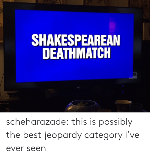Jeopardy: SHAKESPEAREAN  DEATHMATCH scheharazade: this is possibly the best jeopardy category i've ever seen