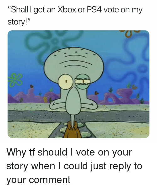 """Memes, Ps4, and Xbox: """"Shall I get an Xbox or PS4 vote on my  story!"""" Why tf should I vote on your story when I could just reply to your comment"""