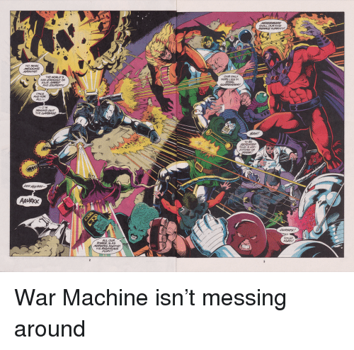 messing around: SHALL OUR KIND  2  NO MORE  OUR ONLY  HOPE LIES IN  THE WORLDS  ONCE  AND FOR  ALL  TO BE  2  AAURKK  FOLED  ALL OUR  POWER IS AS War Machine isn't messing around
