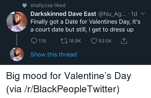 Big Mood: shallyzsa liked  Darkskinned Dave East @Nu_Ag... 1d  Finally got a Date for Valentines Day, It's  a court date but still, I get to dress up  118 t18.9K 93.5K  Show this thread Big mood for Valentine's Day (via /r/BlackPeopleTwitter)