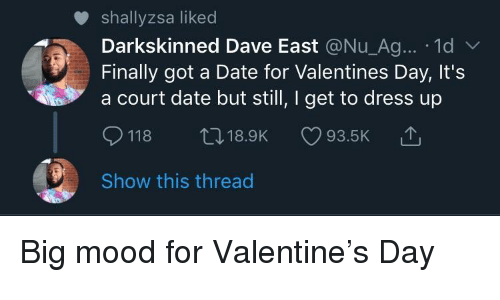 Mood, Valentine's Day, and Date: shallyzsa liked  Darkskinned Dave East @Nu_Ag... 1d  Finally got a Date for Valentines Day, It's  a court date but still, I get to dress up  118 t18.9K 93.5K  Show this thread Big mood for Valentine's Day