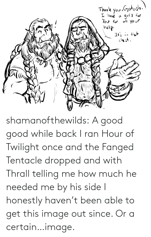 How Much: shamanofthewilds:  A good good while back I ran Hour of Twilight once and the Fanged Tentacle dropped and with Thrall telling me how much he needed me by his side I honestly haven't been able to get this image out since. Or a certain…image.