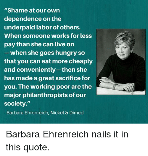 "Hungry, Memes, and Live: ""Shame at our own  dependence on the  underpaid labor of others.  When someone works for less  pay than she can live on  -when she goes hungry so  that you can eat more cheaply  and conveniently-then she  has made a great sacrifice for  you. The working poor are the  major philanthropists of our  society.""  Barbara Ehrenreich, Nickel & Dimed Barbara Ehrenreich nails it in this quote."