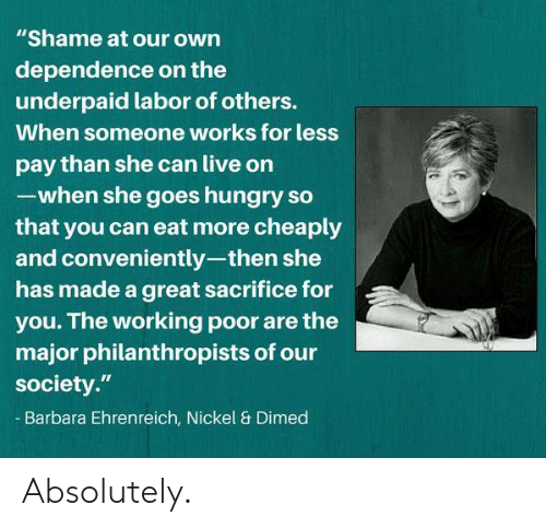 """Barbara: """"Shame at our own  dependence on the  underpaid labor of others.  When someone works for less  pay than she can live on  -when she goes hungry so  that you can eat more cheaply  and conveniently-then she  has made a great sacrifice for  you. The working poor are the  major philanthropists of our  society.""""  Barbara Ehrenreich, Nickel & Dimed Absolutely."""