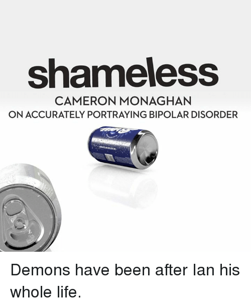 bipolar disorder: shameless  CAMERON MONAGHAN  ONACCURATELY PORTRAYING BIPOLAR DISORDER Demons have been after Ian his whole life.