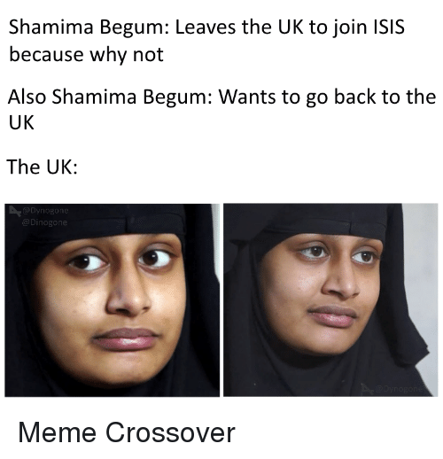 Shamima Begum: Shamima Begum: Leaves the UK to join ISIS  because why not  Also Shamima Begum: Wants to go back to the  UK  The UK  Meme Crossover