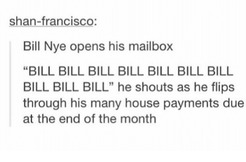"""Flips: shan-francisco:  Bill Nye opens his mailbox  """"BILL BILL BILL BILL BILL BILL BILL  BILL BILL BILL"""" he shouts as he flips  through his many house payments due  at the end of the month  5"""