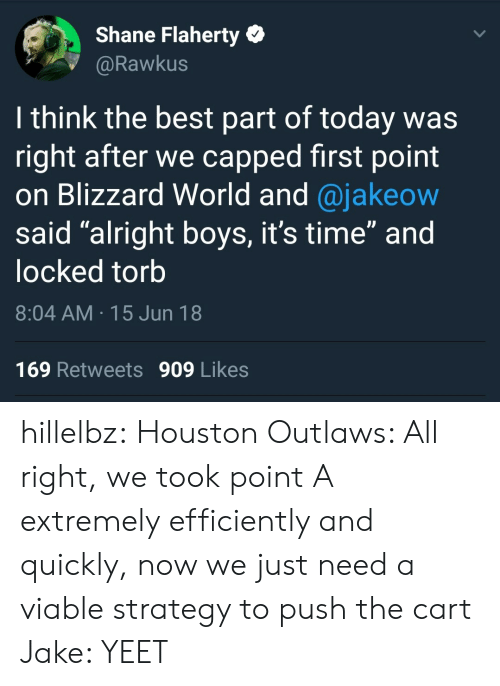 """First Point: Shane Flaherty  @Rawkus  I think the best part of today was  right after we capped first point  on Blizzard World and @jakeow  said """"alright boys, it's time"""" and  locked torb  8:04 AM 15 Jun 18  169 Retweets 909 Likes hillelbz:  Houston Outlaws: All right, we took point A extremely efficiently and quickly, now we just need a viable strategy to push the cart Jake: YEET"""
