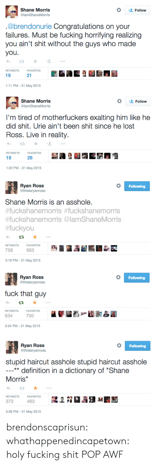 """holy fucking shit: Shane Morris  @lamShaneMorris  Follow  .@brendonurie Congratulations on your  failures. Must be fucking horrifying realizing  you ain't shit without the guys who made  you  RETWEETSFAVORITES  19  21  1:11 PM-31 May 2015   Shane Morris  @lamShaneMorris  Follow  I'm tired of motherfuckers exalting him like he  did shit. Urie ain't been shit since he lost  Ross. Live in reality.  RETWEETSFAVORITES  18  26  1:22 PM-31 May 2015   Ryan Ross  @thisisryanross  Following  Shane Morris is an asshole.  uckshanemorris #fuckshanemorris  #fuckshanemorris @lamShaneMorris  fuckyou  RETWEETSFAVORITES  758  953  3:18 PM-31 May 2015   Ryan Ross  @thisisryanross  Following  fuck that guy  VORITES  FA  700  RETWEETS  634  3:34 PM-31 May 2015   Ryan Ross  @thisisryanross  Following  stupid haircut asshole stupid haircut asshole  ** definition in a dictionary of """"Shane  Morris  RETWEETSFAVORITESa  372  3:39 PM -31 May 2015 brendonscaprisun: whathappenedincapetown:  holy fucking shit  POP AWF"""
