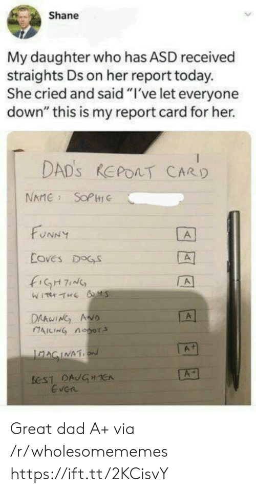 "Dad, Dogs, and Funny: Shane  My daughter who has ASD received  straights Ds on her report today.  She cried and said ""I've let everyone  down"" this is my report card for her.  DAD'S REPOAT CARD  NAME SOPC  FUNNY  A  Coves DOGS  fiGH7  A  DAAwING ANO  AICING noor  A  IaAGINATION  ECST DAUGHCA  Even Great dad A+ via /r/wholesomememes https://ift.tt/2KCisvY"