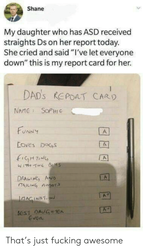 """my daughter: Shane  My daughter who has ASD received  straights Ds on her report today.  She cried and said """"I've let everyone  down"""" this is my report card for her.  DAD's REPOAT CARD  NAMESOPHe  FUNNY  A  Coves DOGS  A  DAAWING AND  IAICIHG nOoT  A  JAAGINAT  eST OAUGH CA  Gven That's just fucking awesome"""