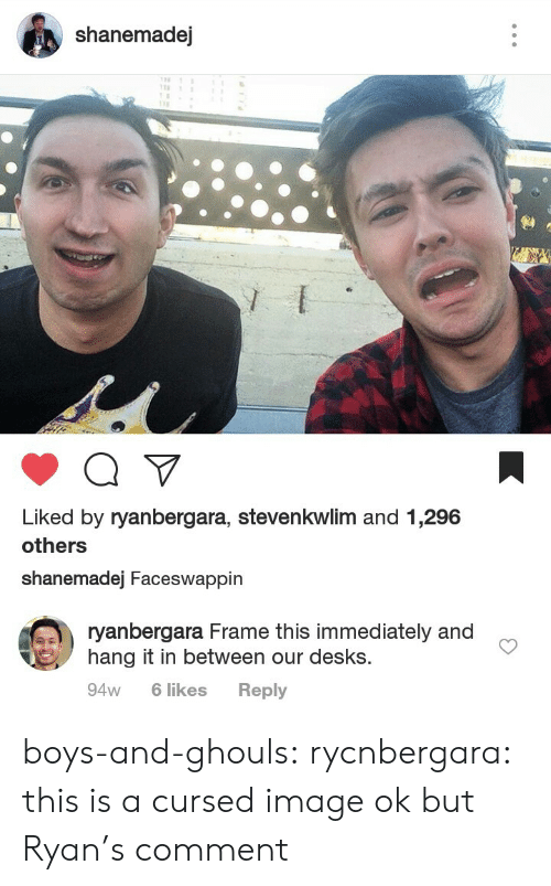 ghouls: shanemadej  Liked by ryanbergara, stevenkwlim and 1,296  others  shanemadej Faceswappin   ryanbergara Frame this immediately and  hang it in between our desks.  94w 6 likes Reply boys-and-ghouls: rycnbergara: this is a cursed image  ok but Ryan's comment