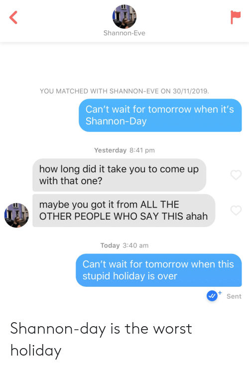 The Worst, Today, and Tomorrow: Shannon-Eve  YOU MATCHED WITH SHANNON-EVE ON 30/11/2019.  Can't wait for tomorrow when it's  Shannon-Day  Yesterday 8:41 pm  how long did it take you to come up  with that one?  maybe you got it from ALL THE  OTHER PEOPLE WHO SAY THIS ahah  Today 3:40 am  Can't wait for tomorrow when this  stupid holiday is over  Sent  L Shannon-day is the worst holiday