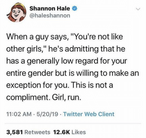 """Shannon: Shannon Hale  @haleshannon  When a guy says, """"You're not like  other girls,"""" he's admitting that he  has a generally low regard for your  entire gender but is willing to make ar  exception for you. This is not a  compliment. Girl, run.  11:02 AM 5/20/19 Twitter Web Client  3,581 Retweets 12.6K Likes"""