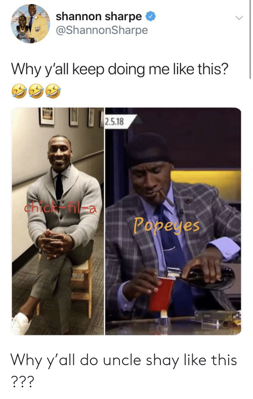 shay: shannon sharpe  @ShannonSharpe  Why y'all keep doing me like this?  2.5.18  Chicken  Popeyes Why y'all do uncle shay like this ???