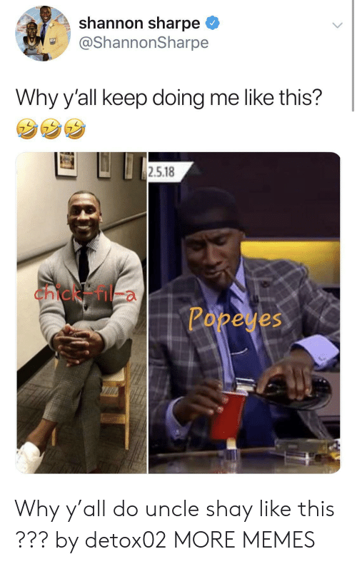 shay: shannon sharpe  @ShannonSharpe  Why y'all keep doing me like this?  2.5.18  Chicken  Popeyes Why y'all do uncle shay like this ??? by detox02 MORE MEMES
