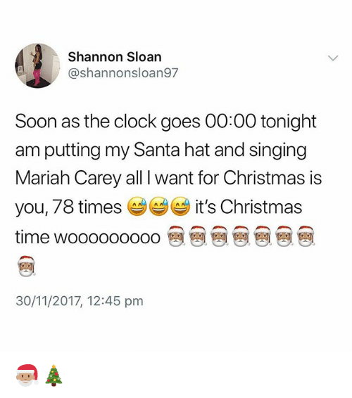 All I Want for Christmas is You: Shannon Sloan  @shannonsloan97  Soon as the clock goes 00:00 tonight  am putting my Santa hat and singing  Mariah Carey all I want for Christmas is  you, 78 times it's Christmas  time wooooooooo @ @ @ @ @ @ @  30/11/2017, 12:45 pm 🎅🏽🎄
