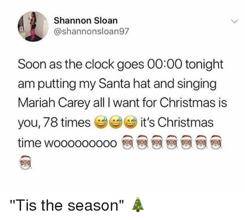 "All I Want for Christmas is You: Shannon Sloan  @shannonsloan97  Soon as the clock goes 00:00 tonight  am putting my Santa hat and singing  Mariah Carey all I want for Christmas is  you, 78 times it's Christmas  time wooooooooo 뗀 뗀 뗀 뗀 뗀 뗀 뗀 ''Tis the season"" 🎄"