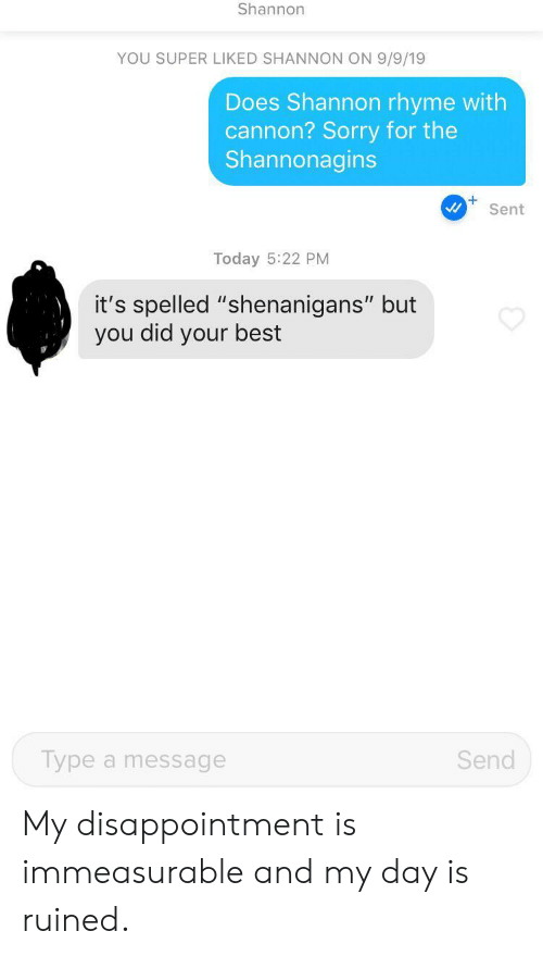 "rhyme: Shannon  YOU SUPER LIKED SHANNON ON 9/9/19  Does Shannon rhyme with  cannon? Sorry for the  Shannonagins  Sent  Today 5:22 PM  it's spelled ""shenanigans"" but  you did your best  Send  Type a message My disappointment is immeasurable and my day is ruined."