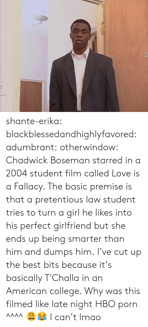 College, Hbo, and Lmao: shante-erika: blackblessedandhighlyfavored:   adumbrant:  otherwindow:   Chadwick Boseman starred in a 2004 student film called Love is a Fallacy.  The basic premise is that a pretentious law student tries to turn a girl he likes into his perfect girlfriend but she ends up being smarter than him and dumps him. I've cut up the best bits because it's basically T'Challa in an American college.    Why was this filmed like late night HBO porn  ^^^^ 😩😂   I can't lmao