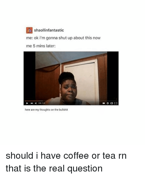 having coffee: shaollinfantastic  me: ok i'm gonna shut up about this now  me 5 mins later:  here are my thoughts on the bullshit should i have coffee or tea rn that is the real question