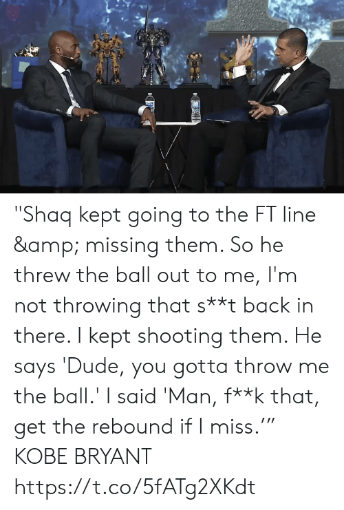 "rebound: ""Shaq kept going to the FT line & missing them. So he threw the ball out to me, I'm not throwing that s**t back in there. I kept shooting them. He says 'Dude, you gotta throw me the ball.' I said 'Man, f**k that, get the rebound if I miss.'""  KOBE BRYANT  https://t.co/5fATg2XKdt"