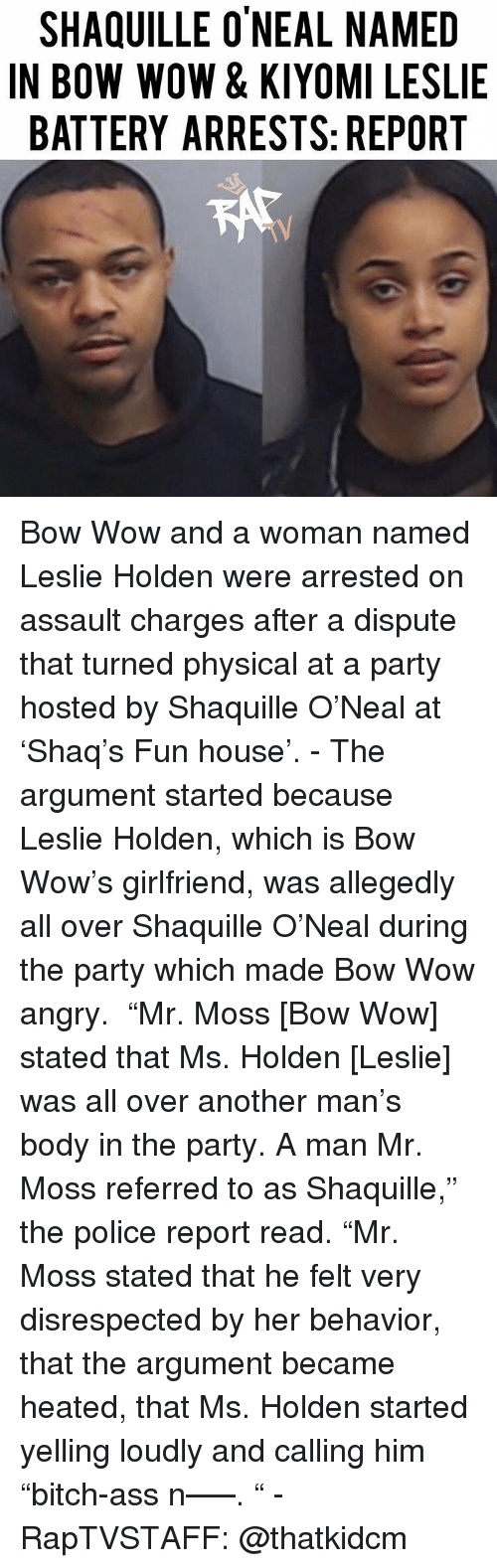 "Heated: SHAQUILLE O'NEAL NAMED  IN BOW WOW & KIYOMI LESLIE  BATTERY ARRESTS: REPORT Bow Wow and a woman named Leslie Holden were arrested on assault charges after a dispute that turned physical at a party hosted by Shaquille O'Neal at 'Shaq's Fun house'.⁣⁣ -⁣⁣ The argument started because Leslie Holden, which is Bow Wow's girlfriend, was allegedly all over Shaquille O'Neal during the party which made Bow Wow angry.⁣⁣ ⁣⁣ ""Mr. Moss [Bow Wow] stated that Ms. Holden [Leslie] was all over another man's body in the party. A man Mr. Moss referred to as Shaquille,"" the police report read. ""Mr. Moss stated that he felt very disrespected by her behavior, that the argument became heated, that Ms. Holden started yelling loudly and calling him ""bitch-ass n—–. ""⁣⁣ -⁣⁣ RapTVSTAFF: @thatkidcm"