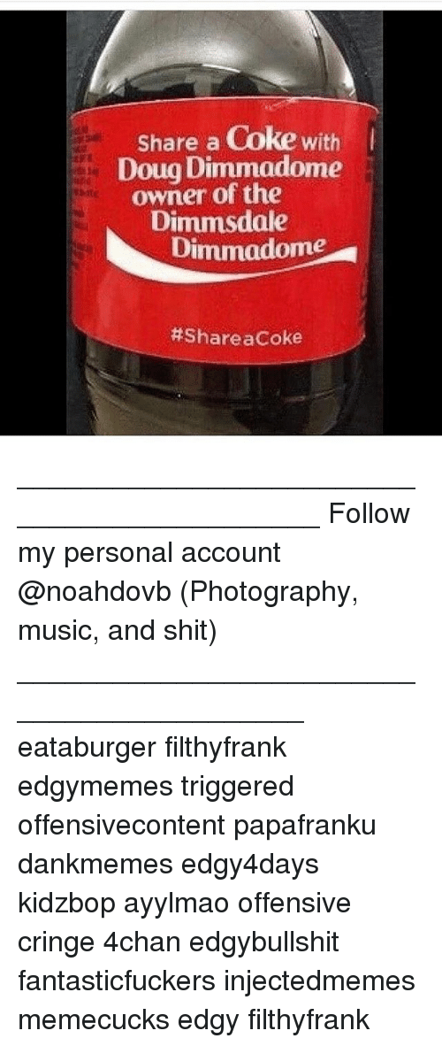 share a coke: Share a Coke with  Doug Dimmadome  owner of the  Dimmsdale  Dimmadome  ____________________________________________ Follow my personal account @noahdovb (Photography, music, and shit) ___________________________________________ eataburger filthyfrank edgymemes triggered offensivecontent papafranku dankmemes edgy4days kidzbop ayylmao offensive cringe 4chan edgybullshit fantasticfuckers injectedmemes memecucks edgy filthyfrank
