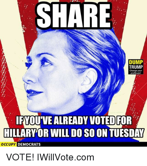 Dump Trump: SHARE  DUMP  TRUMP  Change your  profile pic!  IFYOUVEALREADY VOTED FOR  HILLARY OR WILL DOSO ON TUESDAY  OCCUPY DEMOCRATS VOTE! IWillVote.com