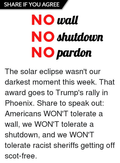 momentous: SHARE IF YOU AGREE  NO wall  NO shutdown  NO pardoin The solar eclipse wasn't our darkest moment this week. That award goes to Trump's rally in Phoenix.   Share to speak out: Americans WON'T tolerate a wall, we WON'T tolerate a shutdown, and we WON'T tolerate racist sheriffs getting off scot-free.