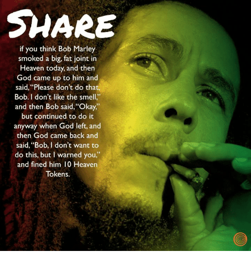 """I Warned You: SHARE  if you think Bob Marley  smoked a big, fat joint in  Heaven today, and then  God came up to him and  said, """"Please don't do that,  Bob. I don't like the smell.""""  and then Bob said, 'Okay,  but continued to do it  anyway when God left, and  then God came back and  said, """"Bob, I don't want to  do this, but I warned you,""""  and fined him 10 Heaven  Tokens."""