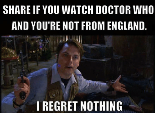 Regret Nothing: SHARE IF YOU WATCH DOCTOR WHO  AND YOU'RE NOT FROM ENGLAND  I REGRET NOTHING