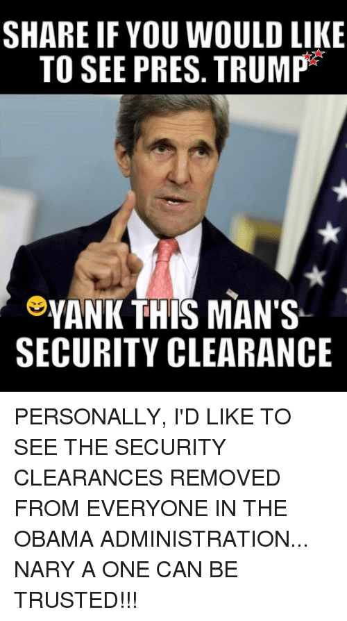 clearance: SHARE IF YOU WOULD LIKE  TO SEE PRES. TRUMP  YANK THIS MAN'S  SECURITY CLEARANCE PERSONALLY, I'D LIKE TO SEE THE SECURITY CLEARANCES REMOVED FROM EVERYONE IN THE OBAMA ADMINISTRATION... NARY A ONE CAN BE TRUSTED!!!