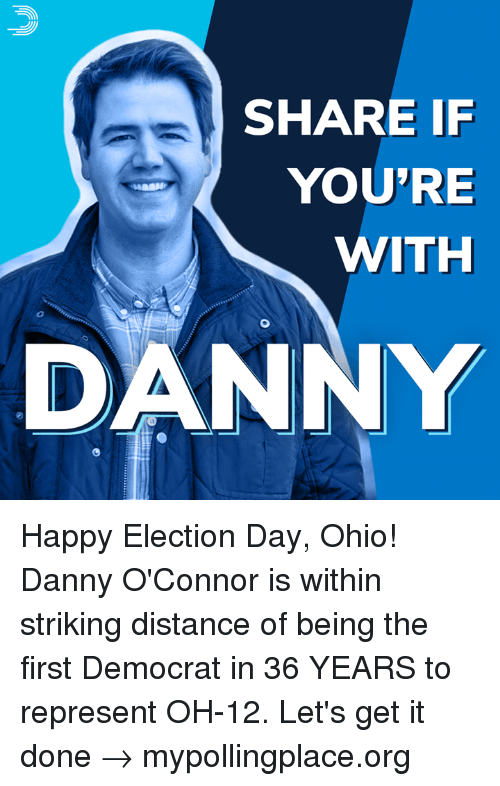 election day: SHARE IF  YOU'RE  WITH  0  DANNY Happy Election Day, Ohio! Danny O'Connor is within striking distance of being the first Democrat in 36 YEARS to represent OH-12.  Let's get it done → mypollingplace.org