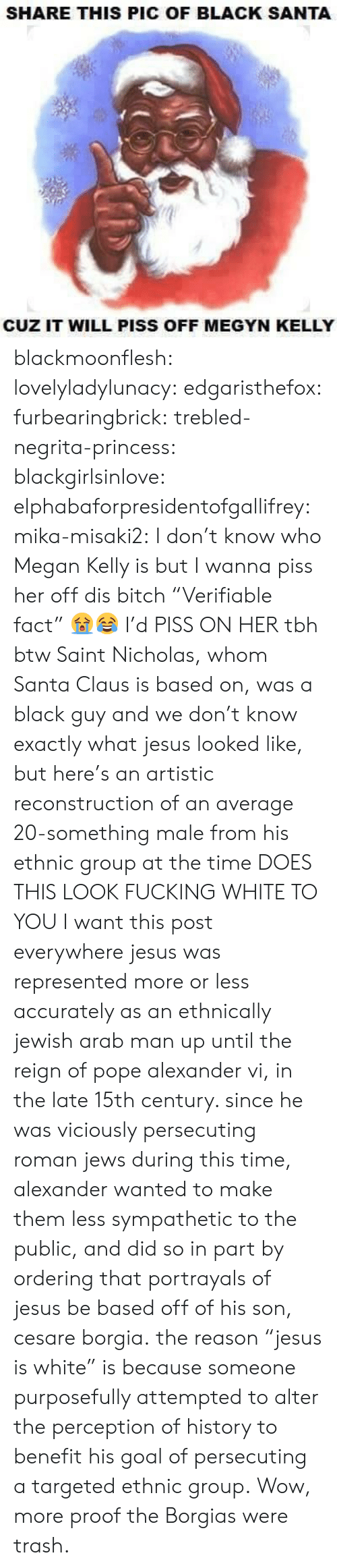 "Santa Claus: SHARE THIS PIC OF BLACK SANTA  CUZ IT WILL PISS OFF MEGYN KELLY blackmoonflesh: lovelyladylunacy:  edgaristhefox:  furbearingbrick:  trebled-negrita-princess:  blackgirlsinlove:  elphabaforpresidentofgallifrey:  mika-misaki2:  I don't know who Megan Kelly is but I wanna piss her off  dis bitch   ""Verifiable fact"" 😭😂  I'd PISS ON HER tbh  btw Saint Nicholas, whom Santa Claus is based on, was a black guy and we don't know exactly what jesus looked like, but here's an artistic reconstruction of an average 20-something male from his ethnic group at the time DOES THIS LOOK FUCKING WHITE TO YOU  I want this post everywhere  jesus was represented more or less accurately as an ethnically jewish arab man up until the reign of pope alexander vi, in the late 15th century. since he was viciously persecuting roman jews during this time, alexander wanted to make them less sympathetic to the public, and did so in part by ordering that portrayals of jesus be based off of his son, cesare borgia. the reason ""jesus is white"" is because someone purposefully attempted to alter the perception of history to benefit his goal of persecuting a targeted ethnic group.  Wow, more proof the Borgias were trash."