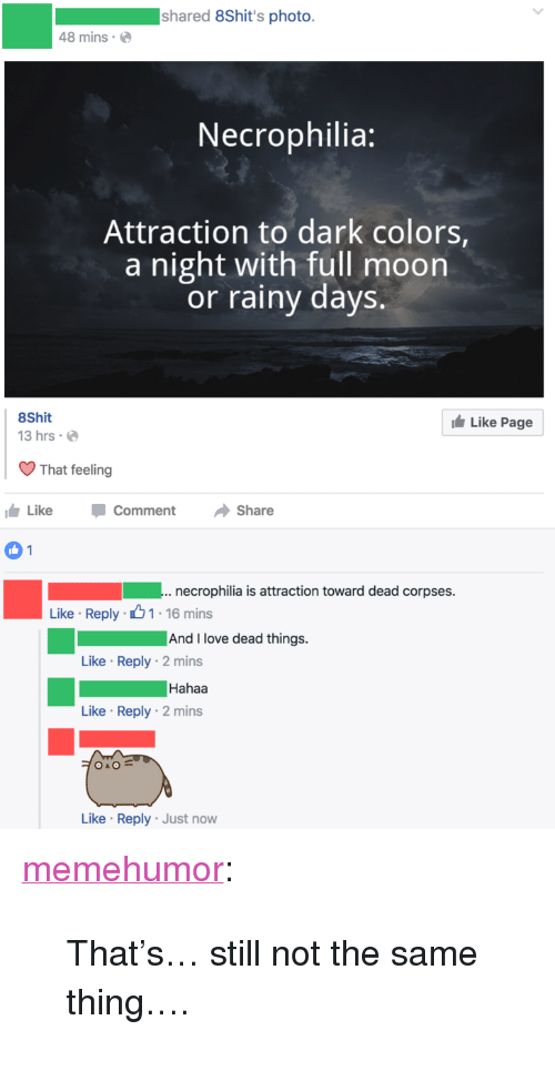 "Hahaa: shared 8Shit's photo.  48 mins  Necrophilia:  Attraction to dark colors  a night with full moon  or rainy days.  8Shit  13 hrs  Like Page  That feeling  Like CommentShare  .necrophilia is attraction toward dead corpses.  Like Reply 1-16 mins  And I love dead things.  Like Reply 2 mins  Hahaa  Like Reply 2 mins  Like Reply Just now <p><a href=""http://memehumor.net/post/162641458163/thats-still-not-the-same-thing"" class=""tumblr_blog"">memehumor</a>:</p>  <blockquote><p>That's… still not the same thing….</p></blockquote>"
