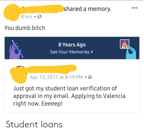 Bitch, Dumb, and Email: shared a memory.  8 hrs  You dumb bitch  8 Years Ago  See Your Memories >  Apr 13, 2011 at 8:19 PM.  Just got my student loan verification of  approval in my email. Applying to Valencia  right now. Eeeeep! Student loans
