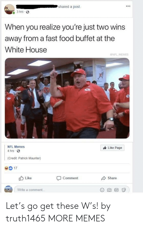 Memes Like: shared a post.  3 hrs 3  When you realize you're just two wins  away from a fast food buffet at the  White House  NFL MEMES  NFL Memes  Like Page  4 hrs  (Credit: Patrick Maunter)  D17  Like  Comment  Share  Write a comment. Let's go get these W's! by truth1465 MORE MEMES